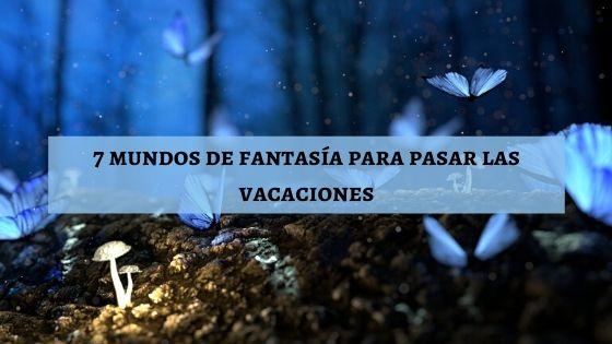 7 mundos de fantasía para pasar las vacaciones