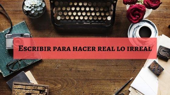 escribir para hacer real lo irreal